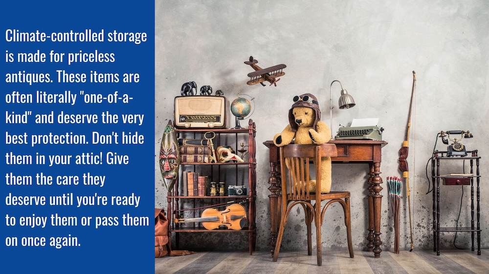 """A collection of antiques with the caption: Climate-controlled storage is made for priceless antiques. These items are often literally """"one of a kind"""" and deserve the very best of protection. Don't hide them in your attic! Give them they care they deserve."""